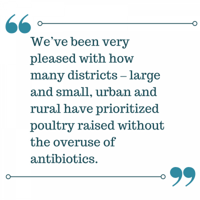 We've been very pleased with how many districts – large and small, urban and rural have prioritized poultry raised without the overuse of antibiotics.png